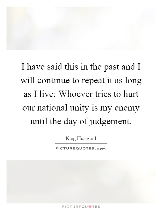 I have said this in the past and I will continue to repeat it as long as I live: Whoever tries to hurt our national unity is my enemy until the day of judgement Picture Quote #1
