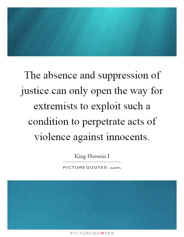 The absence and suppression of justice can only open the way for extremists to exploit such a condition to perpetrate acts of violence against innocents Picture Quote #1