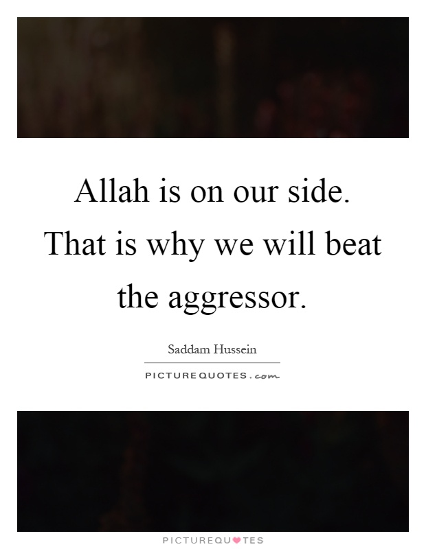 Allah is on our side. That is why we will beat the aggressor Picture Quote #1