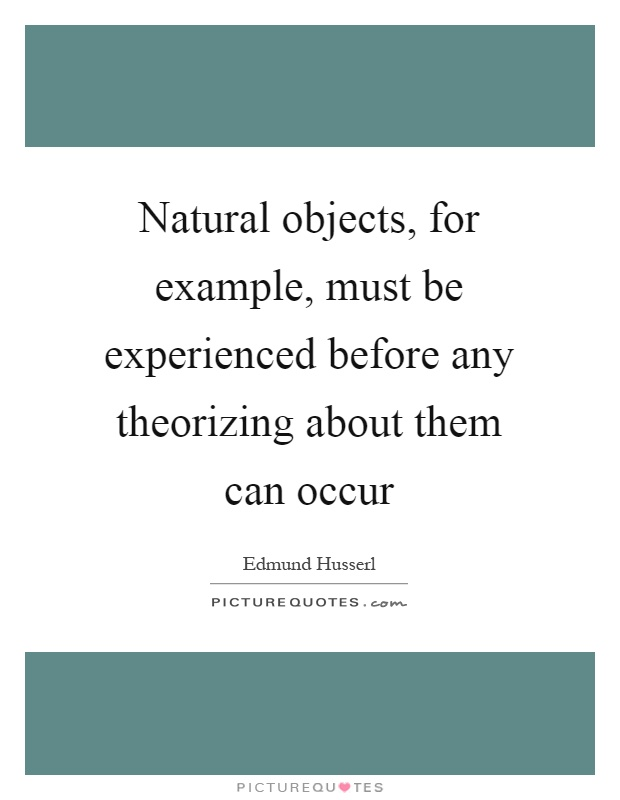 Natural objects, for example, must be experienced before any theorizing about them can occur Picture Quote #1