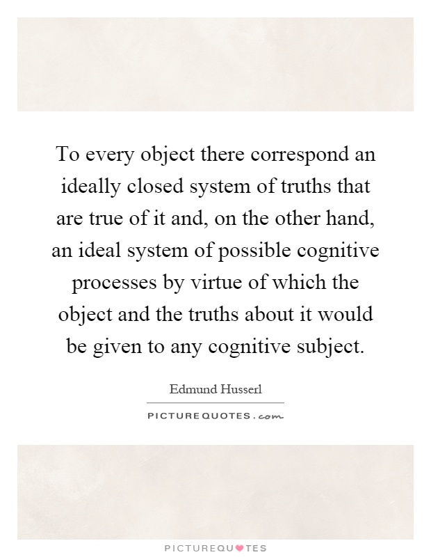 To every object there correspond an ideally closed system of truths that are true of it and, on the other hand, an ideal system of possible cognitive processes by virtue of which the object and the truths about it would be given to any cognitive subject Picture Quote #1