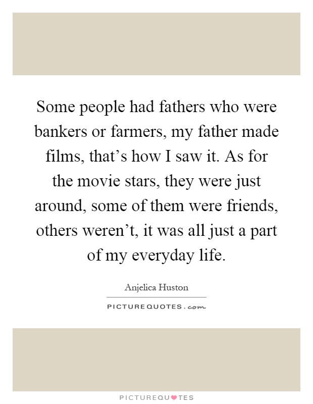 Some people had fathers who were bankers or farmers, my father made films, that's how I saw it. As for the movie stars, they were just around, some of them were friends, others weren't, it was all just a part of my everyday life Picture Quote #1