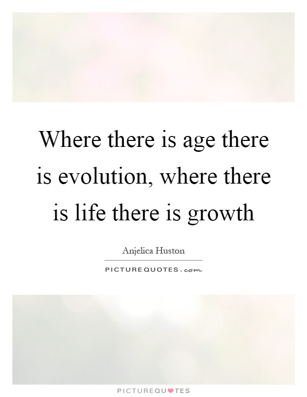 Where there is age there is evolution, where there is life there is growth Picture Quote #1