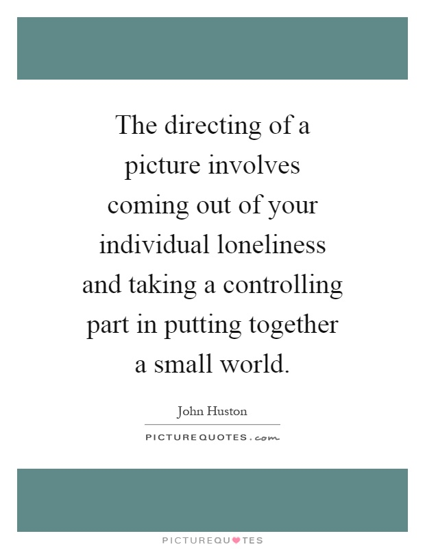 The directing of a picture involves coming out of your individual loneliness and taking a controlling part in putting together a small world Picture Quote #1