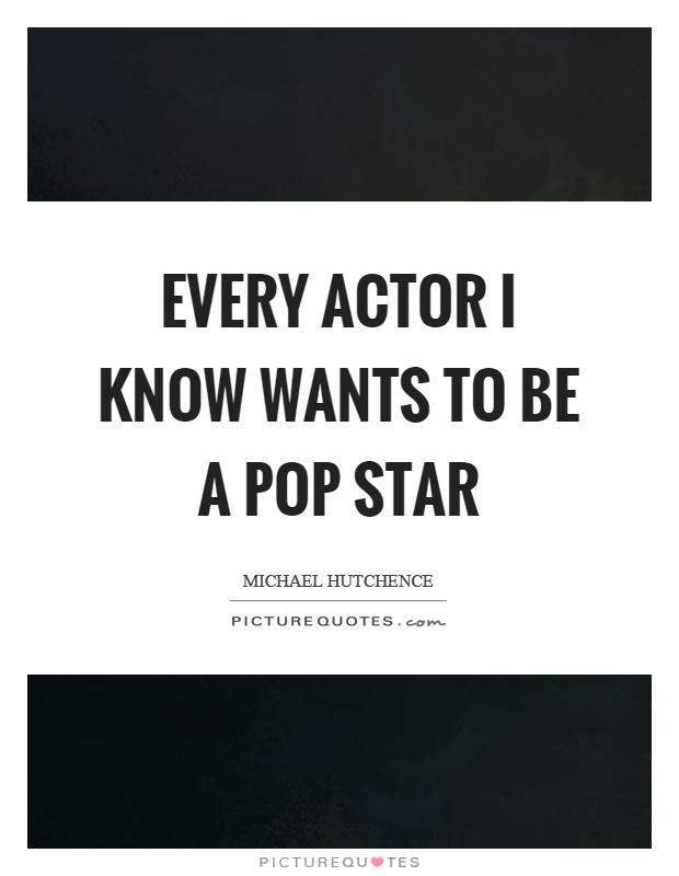 Every actor I know wants to be a pop star Picture Quote #1