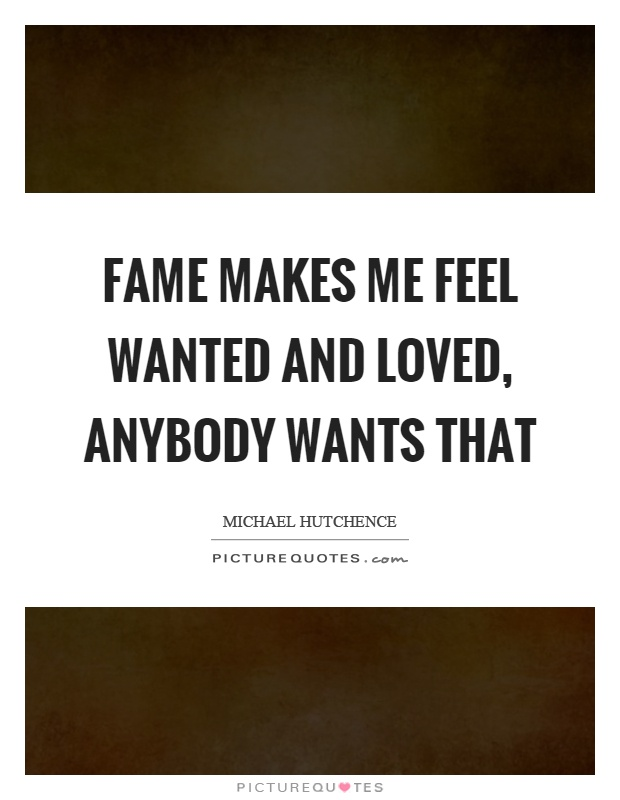 Fame makes me feel wanted and loved, anybody wants that Picture Quote #1