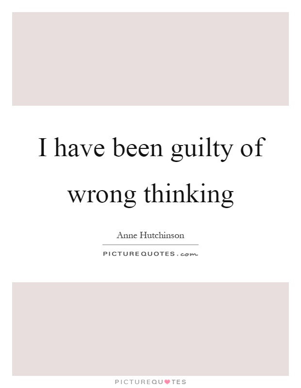I have been guilty of wrong thinking Picture Quote #1