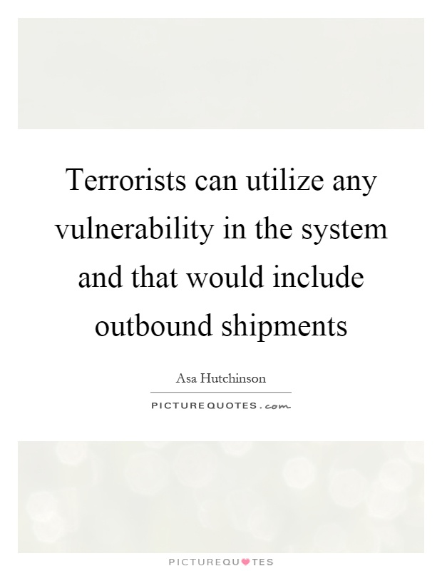 Terrorists can utilize any vulnerability in the system and that would include outbound shipments Picture Quote #1