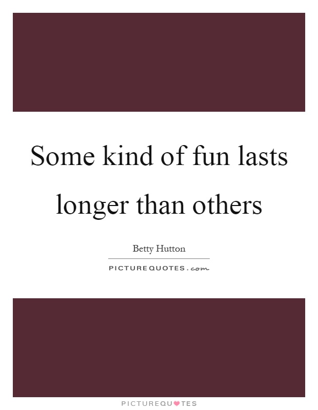 Some kind of fun lasts longer than others Picture Quote #1