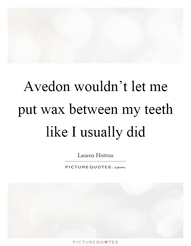 Avedon wouldn't let me put wax between my teeth like I usually did Picture Quote #1