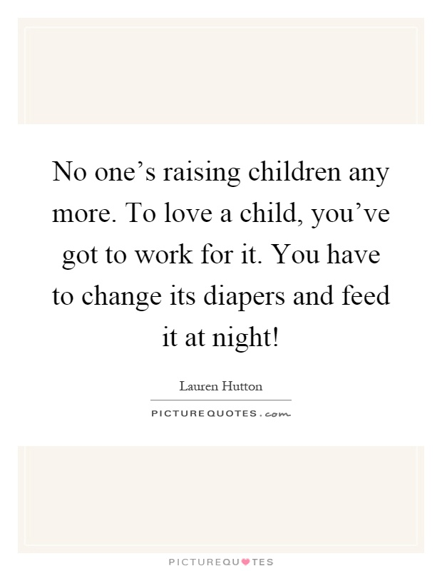 No one's raising children any more. To love a child, you've got to work for it. You have to change its diapers and feed it at night! Picture Quote #1