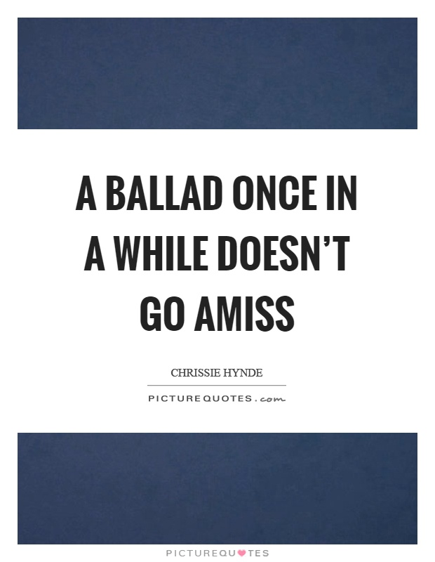 A ballad once in a while doesn't go amiss Picture Quote #1