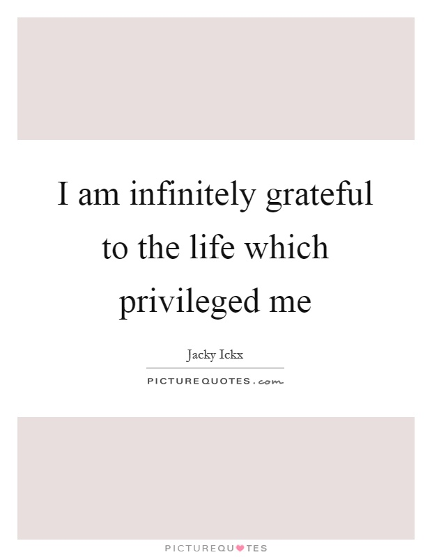 I am infinitely grateful to the life which privileged me Picture Quote #1