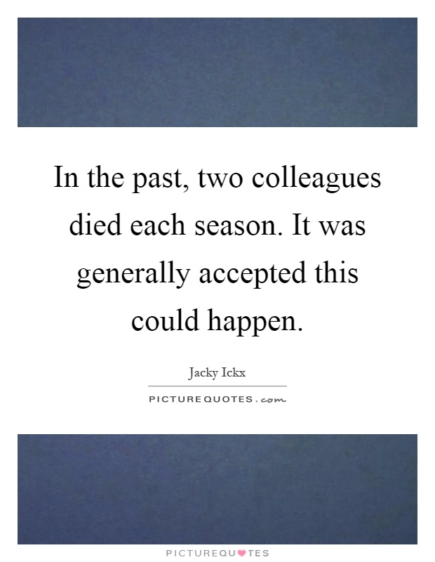 In the past, two colleagues died each season. It was generally accepted this could happen Picture Quote #1