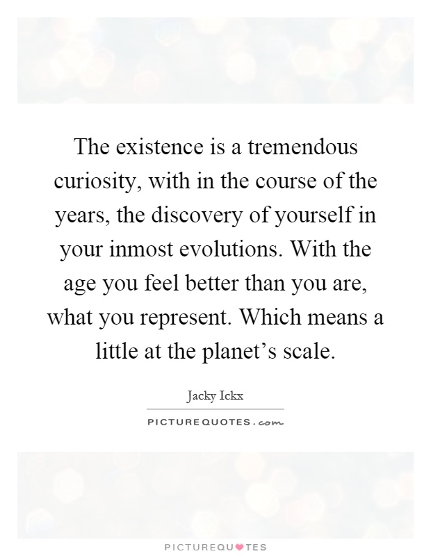 The existence is a tremendous curiosity, with in the course of the years, the discovery of yourself in your inmost evolutions. With the age you feel better than you are, what you represent. Which means a little at the planet's scale Picture Quote #1