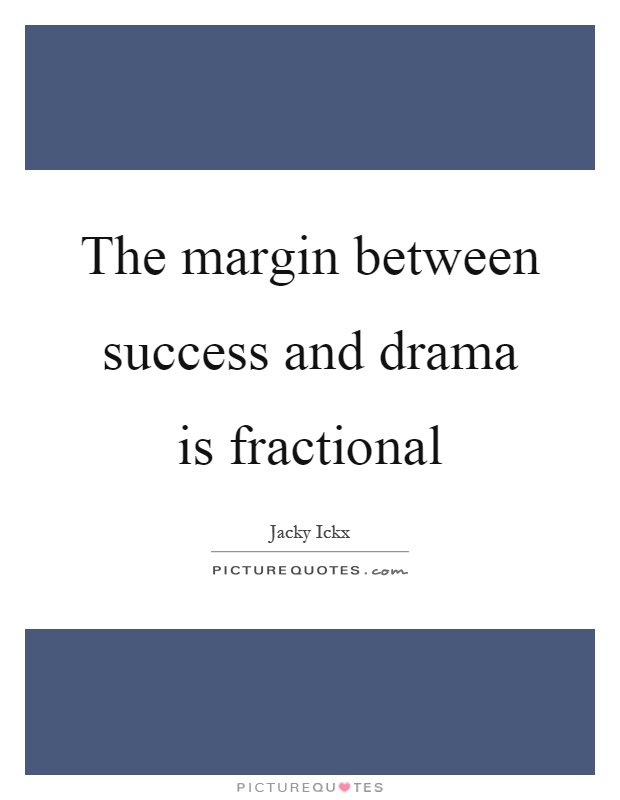 The margin between success and drama is fractional Picture Quote #1