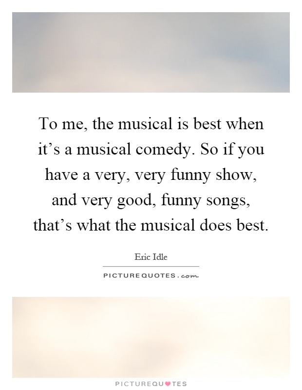 To me, the musical is best when it's a musical comedy. So if you have a very, very funny show, and very good, funny songs, that's what the musical does best Picture Quote #1