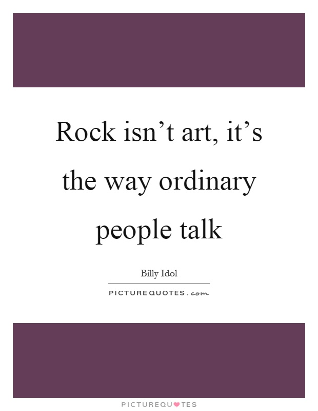 Rock isn't art, it's the way ordinary people talk Picture Quote #1