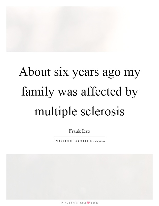 About six years ago my family was affected by multiple sclerosis Picture Quote #1