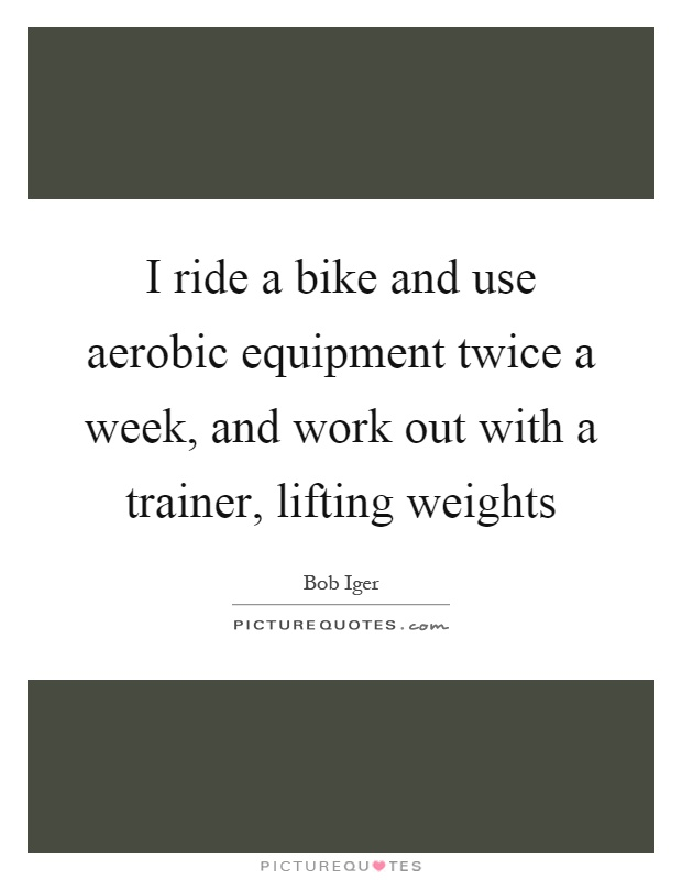 I ride a bike and use aerobic equipment twice a week, and work out with a trainer, lifting weights Picture Quote #1