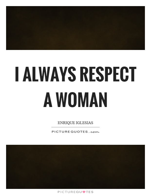I always respect a woman Picture Quote #1