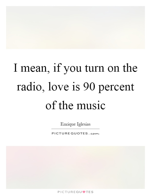 I mean, if you turn on the radio, love is 90 percent of the music Picture Quote #1