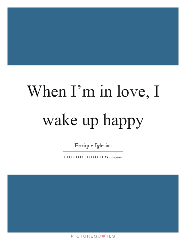 When I'm in love, I wake up happy Picture Quote #1
