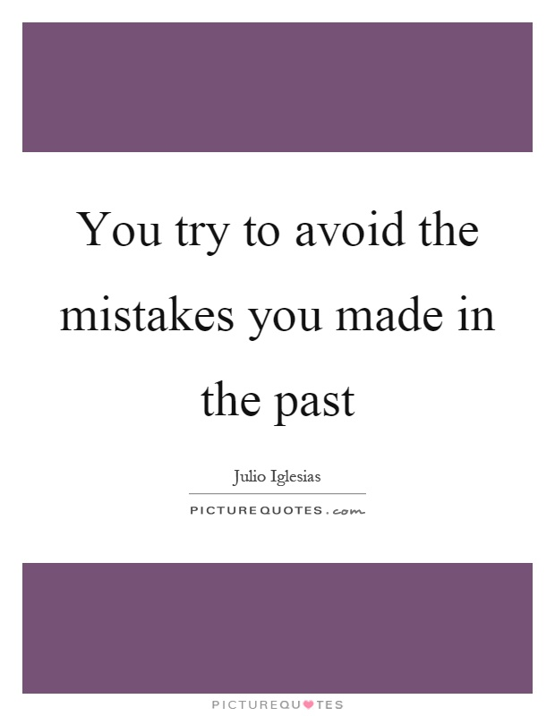 You try to avoid the mistakes you made in the past Picture Quote #1