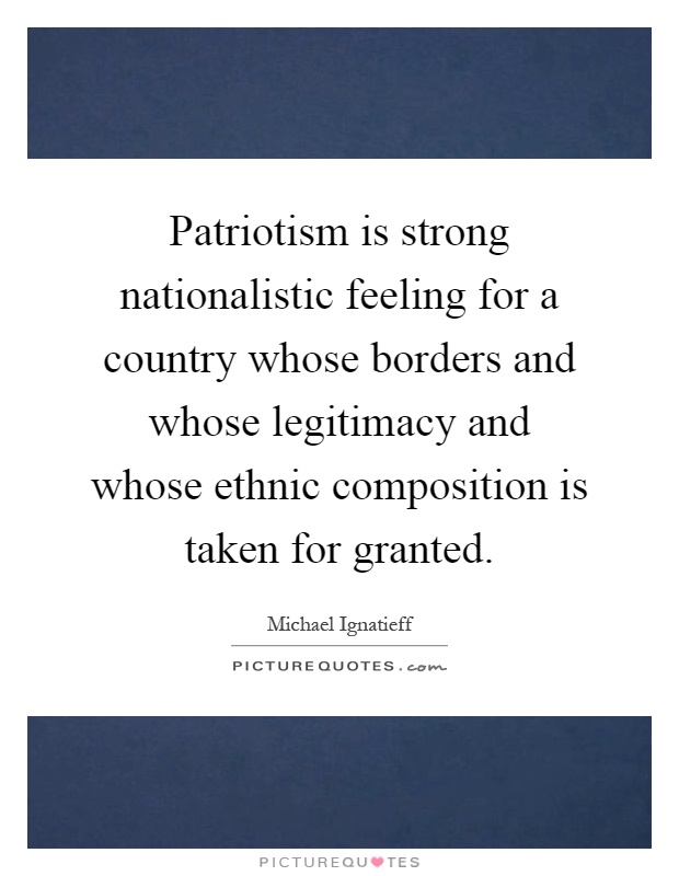 Patriotism is strong nationalistic feeling for a country whose borders and whose legitimacy and whose ethnic composition is taken for granted Picture Quote #1