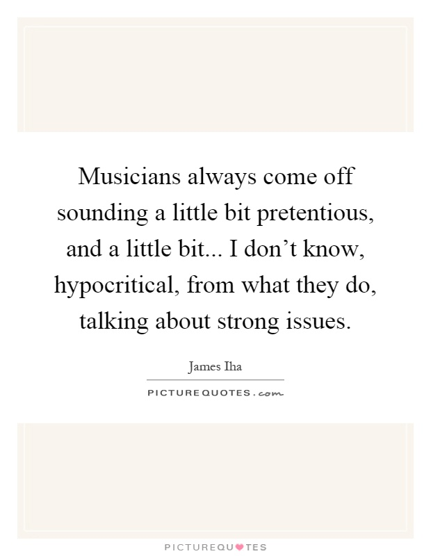 Musicians always come off sounding a little bit pretentious, and a little bit... I don't know, hypocritical, from what they do, talking about strong issues Picture Quote #1