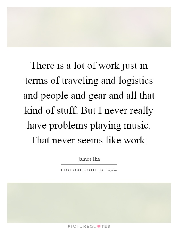 There is a lot of work just in terms of traveling and logistics and people and gear and all that kind of stuff. But I never really have problems playing music. That never seems like work Picture Quote #1