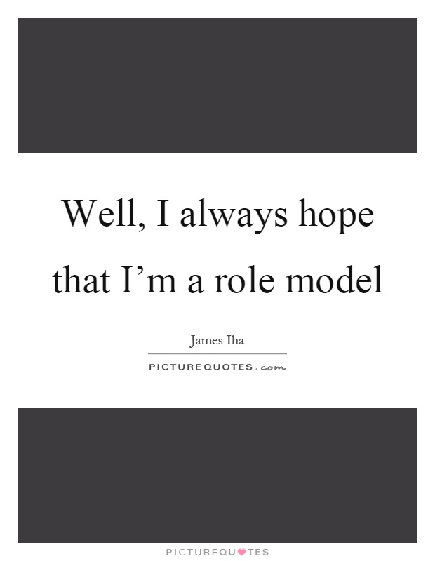 Well, I always hope that I'm a role model Picture Quote #1