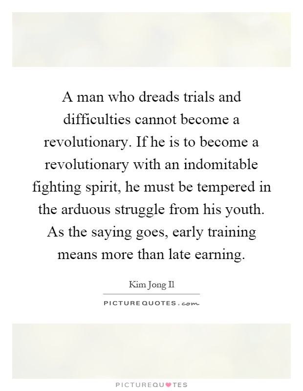 A man who dreads trials and difficulties cannot become a revolutionary. If he is to become a revolutionary with an indomitable fighting spirit, he must be tempered in the arduous struggle from his youth. As the saying goes, early training means more than late earning Picture Quote #1