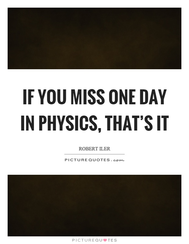 If you miss one day in physics, that's it Picture Quote #1