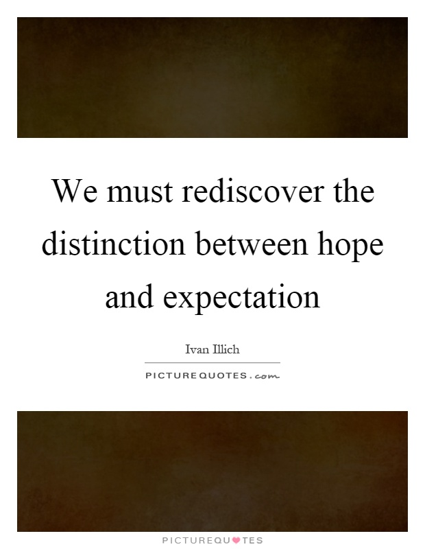 We must rediscover the distinction between hope and expectation Picture Quote #1