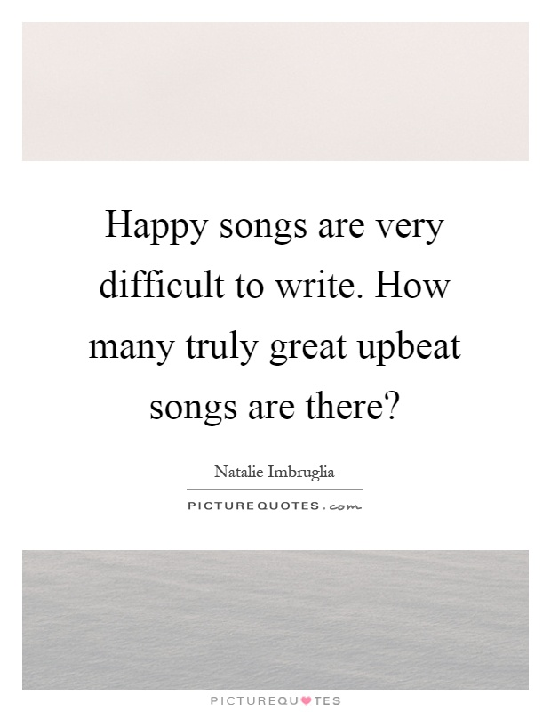 Happy songs are very difficult to write. How many truly great upbeat songs are there? Picture Quote #1