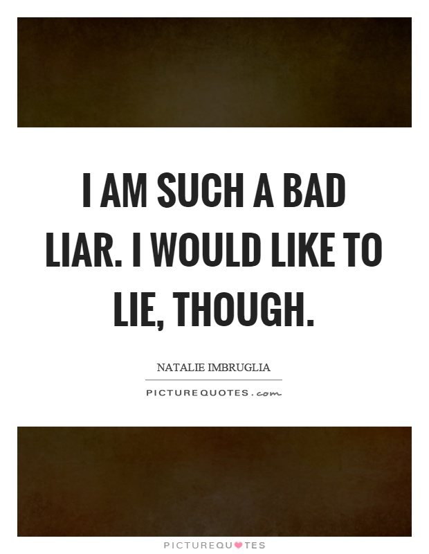 I am such a bad liar. I would like to lie, though Picture Quote #1