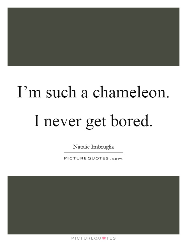 I'm such a chameleon. I never get bored Picture Quote #1