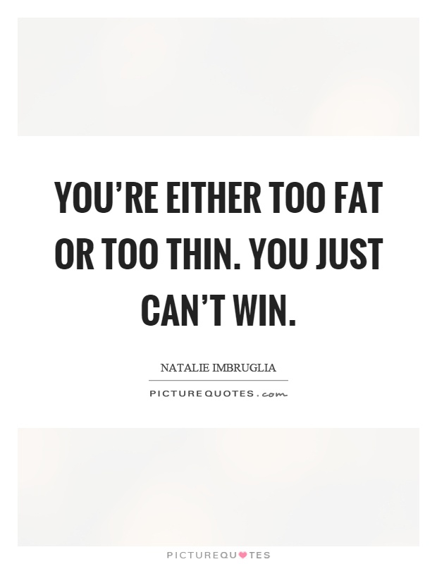 You're either too fat or too thin. You just can't win Picture Quote #1