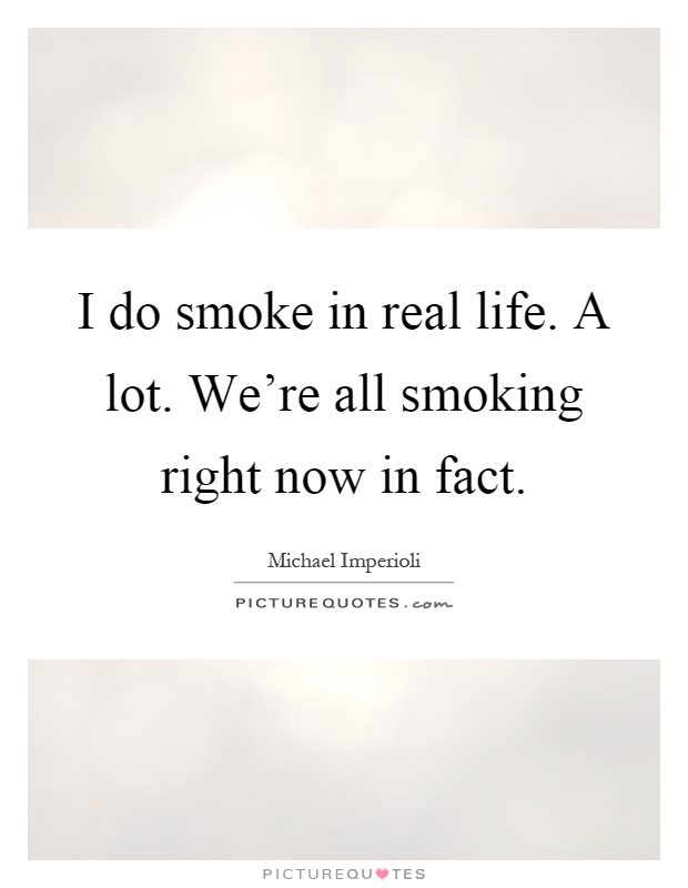 I do smoke in real life. A lot. We're all smoking right now in fact Picture Quote #1