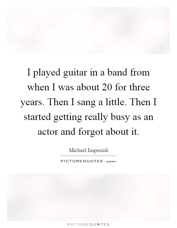 I played guitar in a band from when I was about 20 for three years. Then I sang a little. Then I started getting really busy as an actor and forgot about it Picture Quote #1