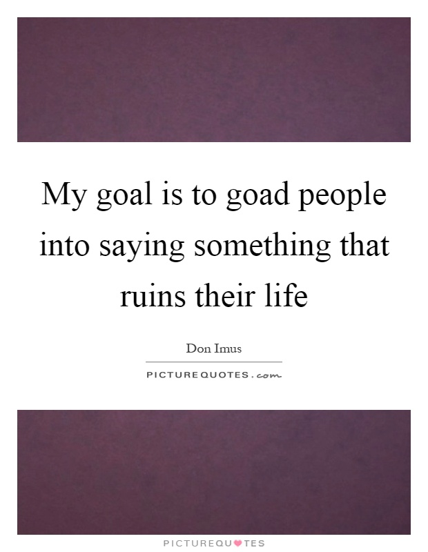 My goal is to goad people into saying something that ruins their life Picture Quote #1