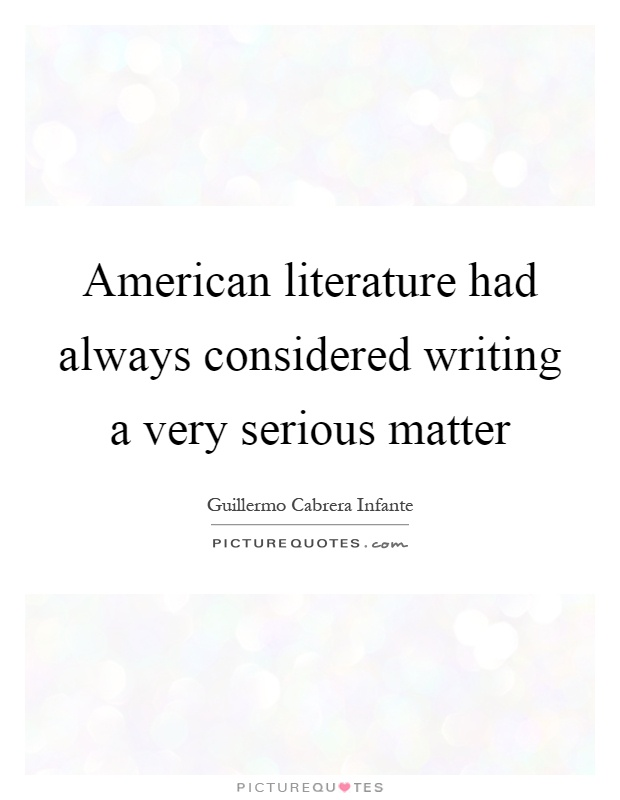 American literature had always considered writing a very serious matter Picture Quote #1