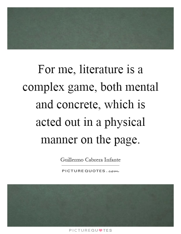 For me, literature is a complex game, both mental and concrete, which is acted out in a physical manner on the page Picture Quote #1