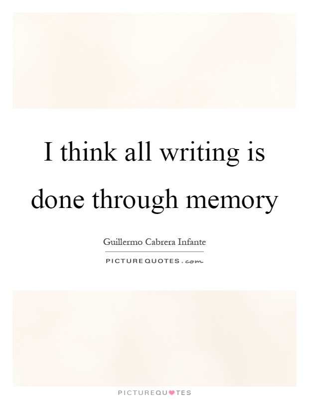 I think all writing is done through memory Picture Quote #1