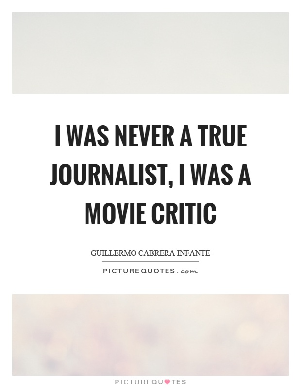 I was never a true journalist, I was a movie critic Picture Quote #1