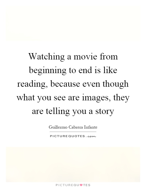 Watching a movie from beginning to end is like reading, because even though what you see are images, they are telling you a story Picture Quote #1