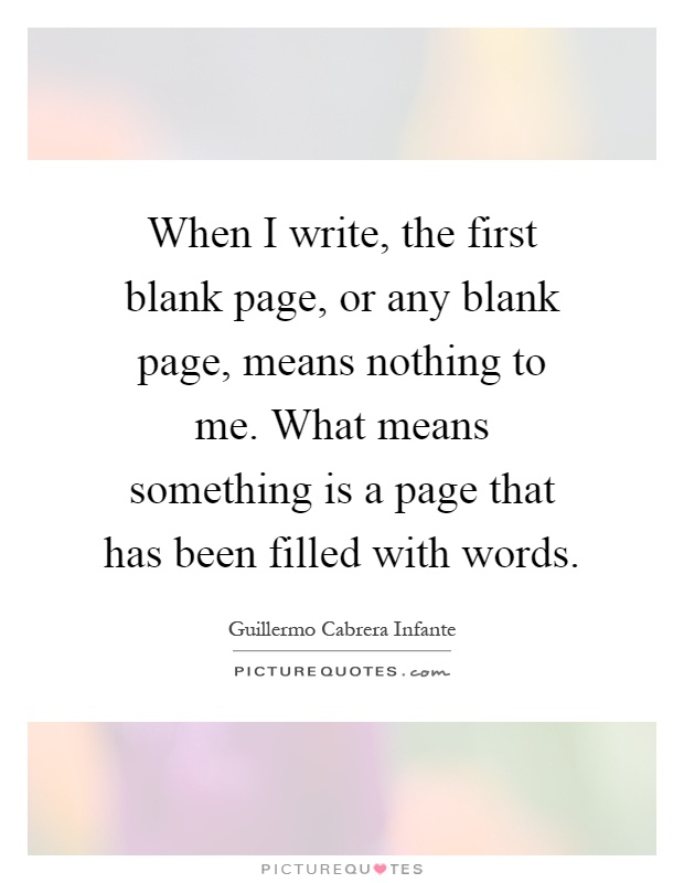 When I write, the first blank page, or any blank page, means nothing to me. What means something is a page that has been filled with words Picture Quote #1