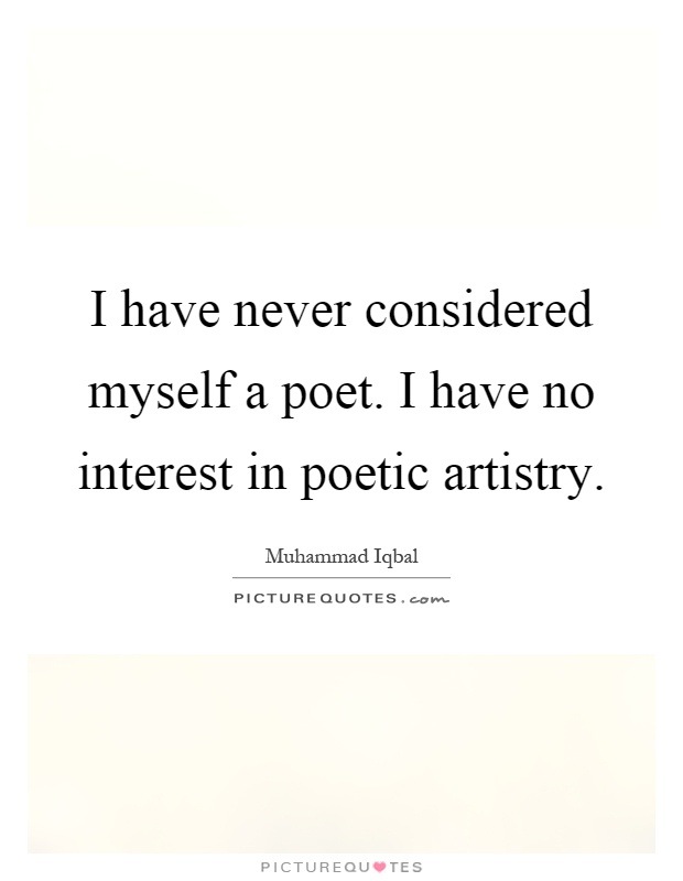 I have never considered myself a poet. I have no interest in poetic artistry Picture Quote #1