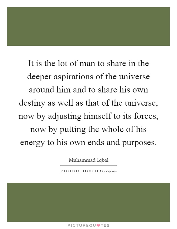 It is the lot of man to share in the deeper aspirations of the universe around him and to share his own destiny as well as that of the universe, now by adjusting himself to its forces, now by putting the whole of his energy to his own ends and purposes Picture Quote #1